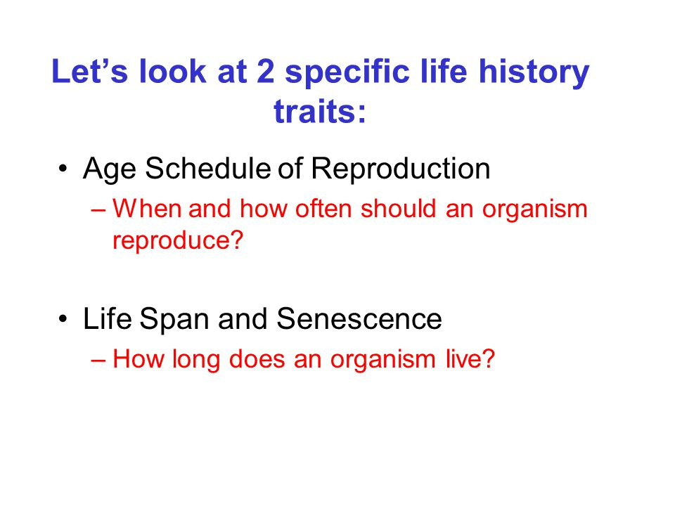 Let's look at 2 specific life history traits: Age Schedule of Reproduction –When and how often should an organism reproduce? Life Span and Senescence