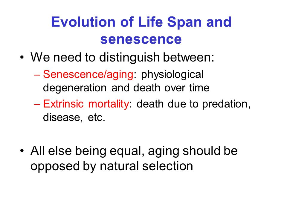 Evolution of Life Span and senescence We need to distinguish between: –Senescence/aging: physiological degeneration and death over time –Extrinsic mor