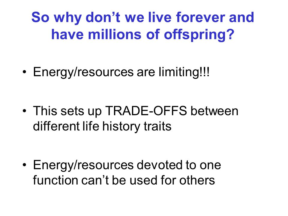 So why don't we live forever and have millions of offspring? Energy/resources are limiting!!! This sets up TRADE-OFFS between different life history t