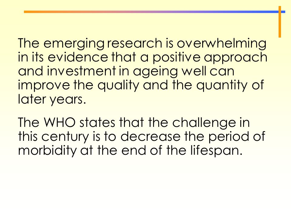 The emerging research is overwhelming in its evidence that a positive approach and investment in ageing well can improve the quality and the quantity