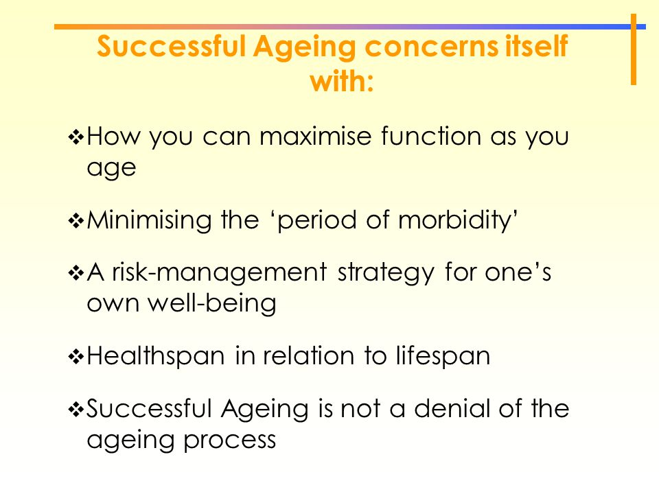 Successful Ageing concerns itself with:  How you can maximise function as you age  Minimising the 'period of morbidity'  A risk-management strategy