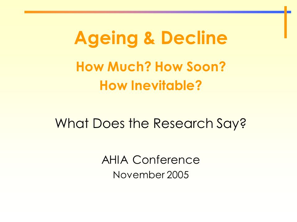 Ageing & Decline How Much? How Soon? How Inevitable? What Does the Research Say? AHIA Conference November 2005