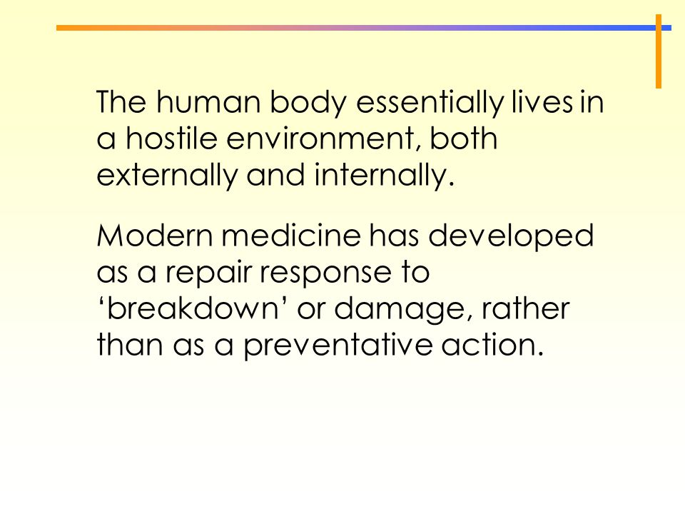 The human body essentially lives in a hostile environment, both externally and internally. Modern medicine has developed as a repair response to 'brea