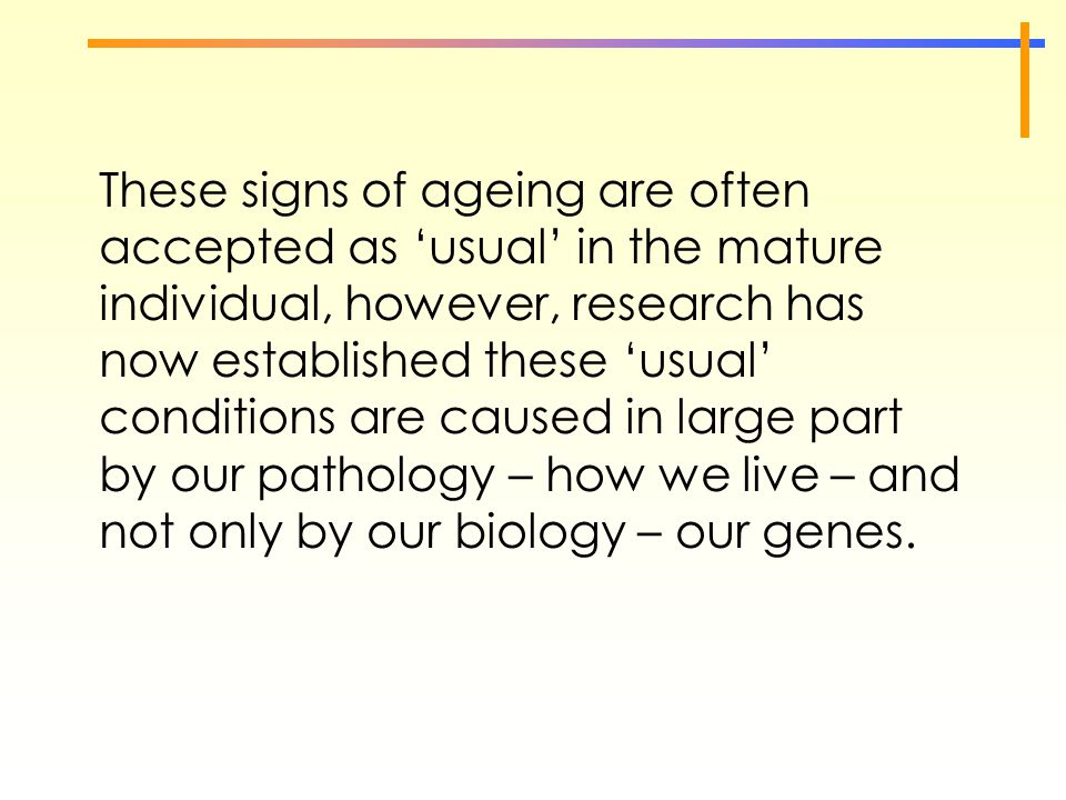 These signs of ageing are often accepted as 'usual' in the mature individual, however, research has now established these 'usual' conditions are cause