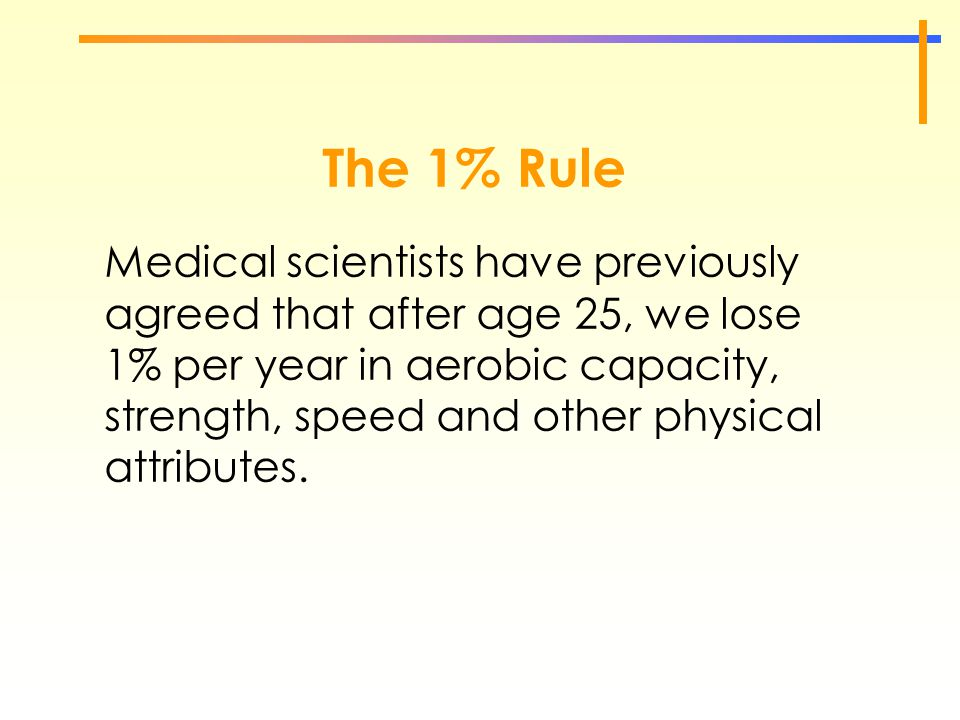 The 1% Rule Medical scientists have previously agreed that after age 25, we lose 1% per year in aerobic capacity, strength, speed and other physical a