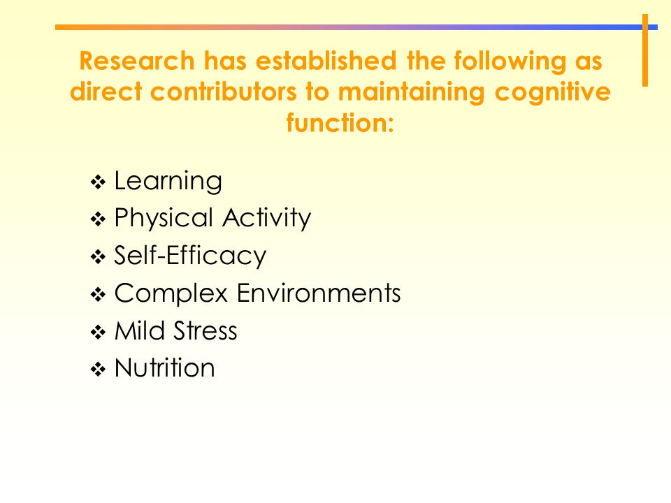 Research has established the following as direct contributors to maintaining cognitive function:  Learning  Physical Activity  Self-Efficacy  Comp