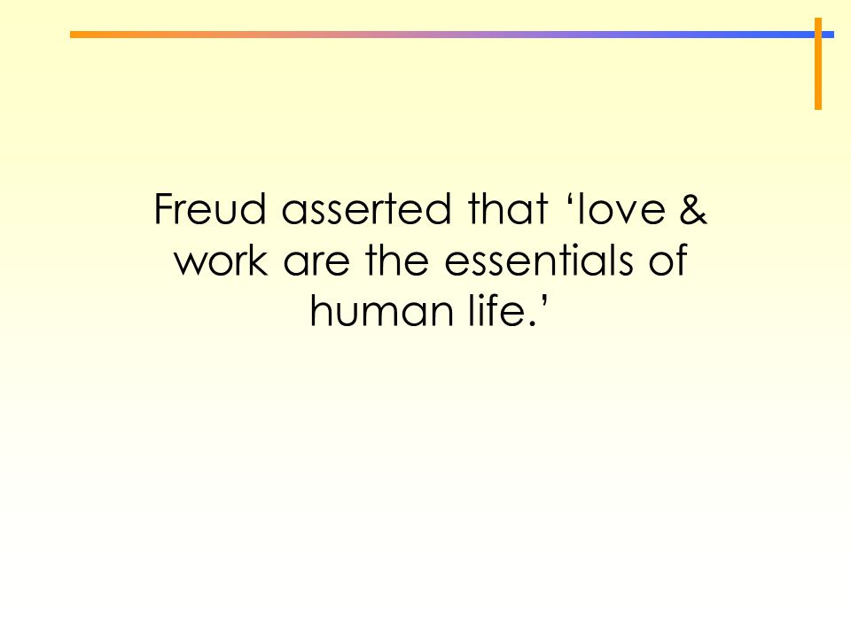 Freud asserted that 'love & work are the essentials of human life.'