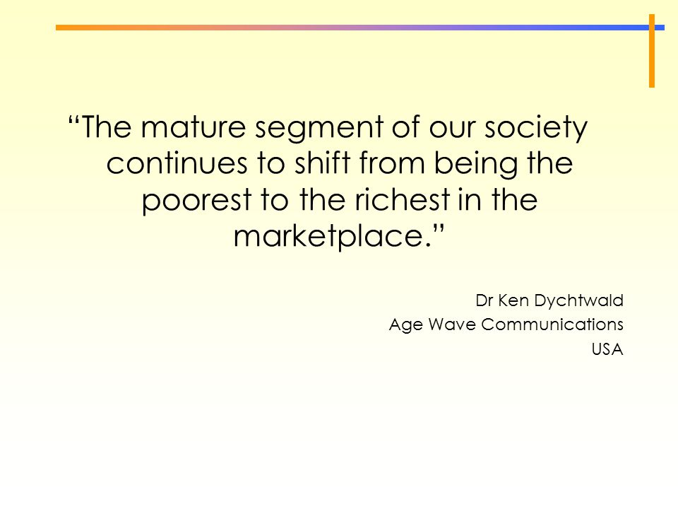 """The mature segment of our society continues to shift from being the poorest to the richest in the marketplace."" Dr Ken Dychtwald Age Wave Communicati"