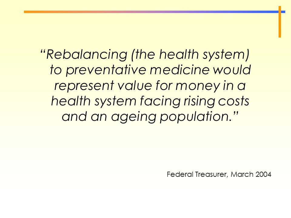 "Federal Treasurer, March 2004 ""Rebalancing (the health system) to preventative medicine would represent value for money in a health system facing risi"