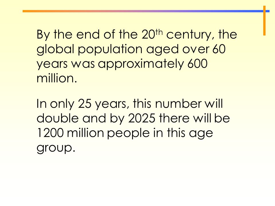 By the end of the 20 th century, the global population aged over 60 years was approximately 600 million. In only 25 years, this number will double and