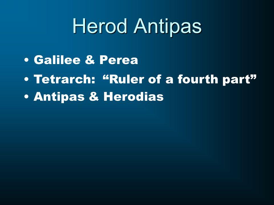 Herod Antipas Galilee & Perea Tetrarch: Ruler of a fourth part Antipas & Herodias