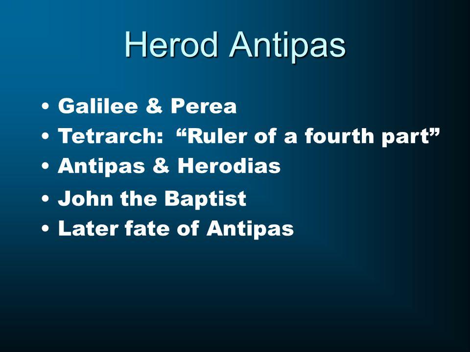 Herod Antipas Galilee & Perea Tetrarch: Ruler of a fourth part Antipas & Herodias John the Baptist Later fate of Antipas