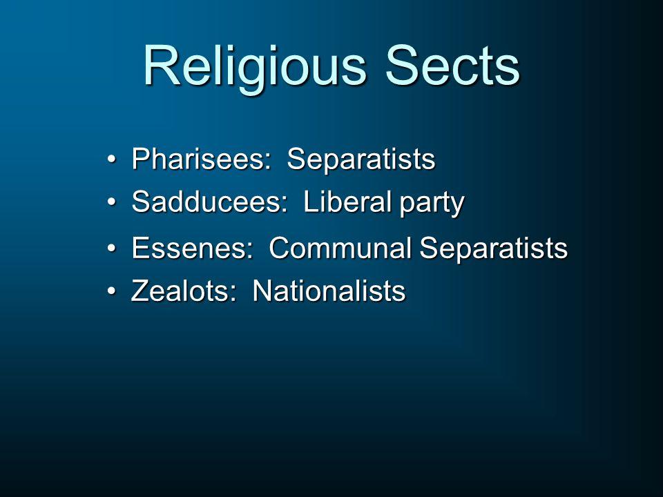 Religious Sects Pharisees: SeparatistsPharisees: Separatists Sadducees: Liberal partySadducees: Liberal party Essenes: Communal SeparatistsEssenes: Communal Separatists Zealots: NationalistsZealots: Nationalists