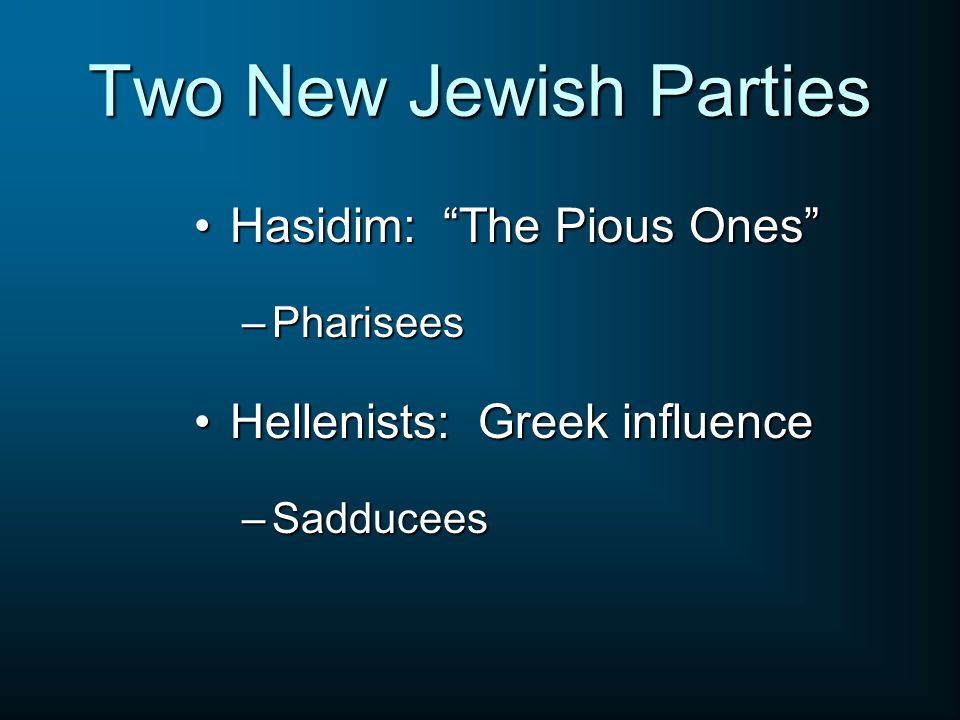 Two New Jewish Parties Hasidim: The Pious Ones Hasidim: The Pious Ones –Pharisees Hellenists: Greek influenceHellenists: Greek influence –Sadducees