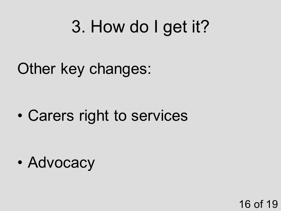 3. How do I get it 16 of 19 Other key changes: Carers right to services Advocacy