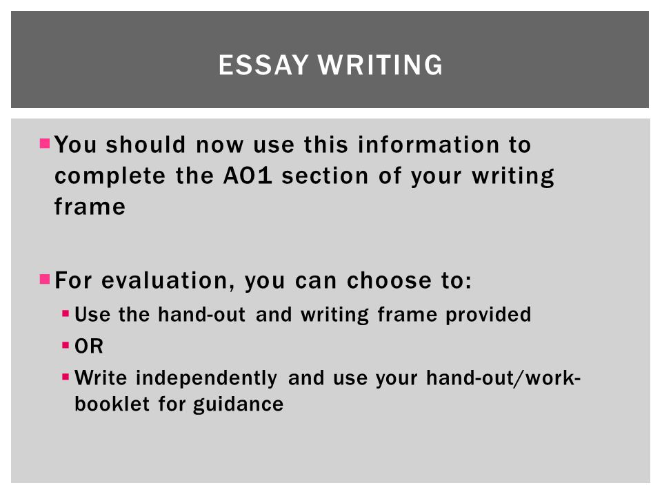  You should now use this information to complete the AO1 section of your writing frame  For evaluation, you can choose to:  Use the hand-out and writing frame provided  OR  Write independently and use your hand-out/work- booklet for guidance ESSAY WRITING