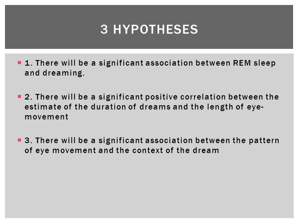  1. There will be a significant association between REM sleep and dreaming.  2. There will be a significant positive correlation between the estimat