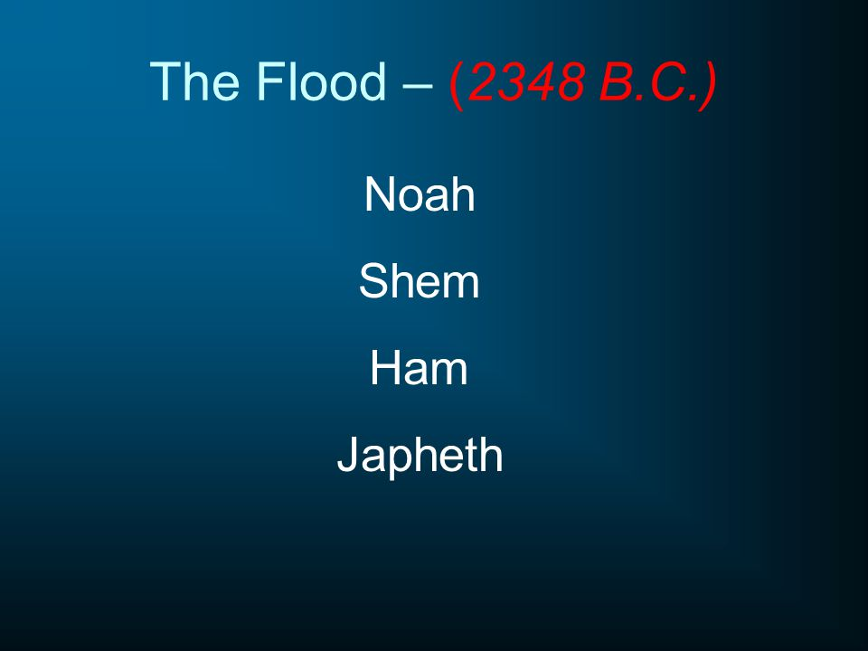 The Flood – (2348 B.C.) Noah Shem Ham Japheth