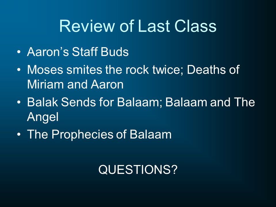 Review of Last Class Aaron's Staff Buds Moses smites the rock twice; Deaths of Miriam and Aaron Balak Sends for Balaam; Balaam and The Angel The Proph