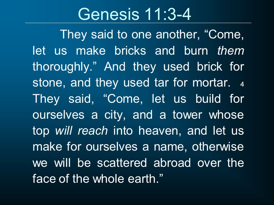 "Genesis 11:3-4 They said to one another, ""Come, let us make bricks and burn them thoroughly."" And they used brick for stone, and they used tar for mor"