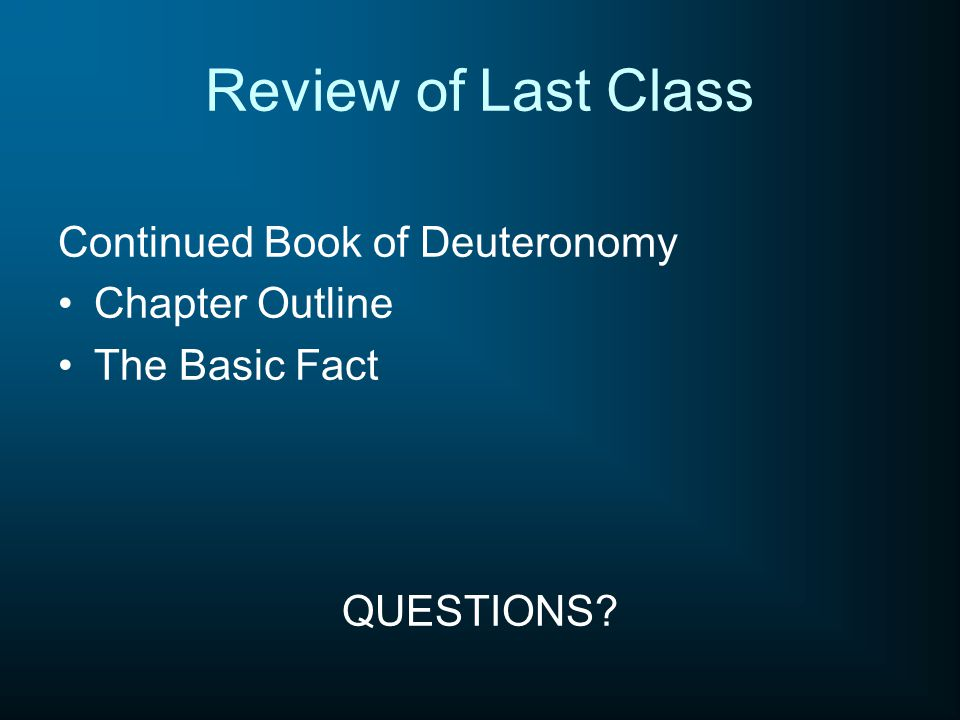 Review of Last Class Continued Book of Deuteronomy Chapter Outline The Basic Fact QUESTIONS?