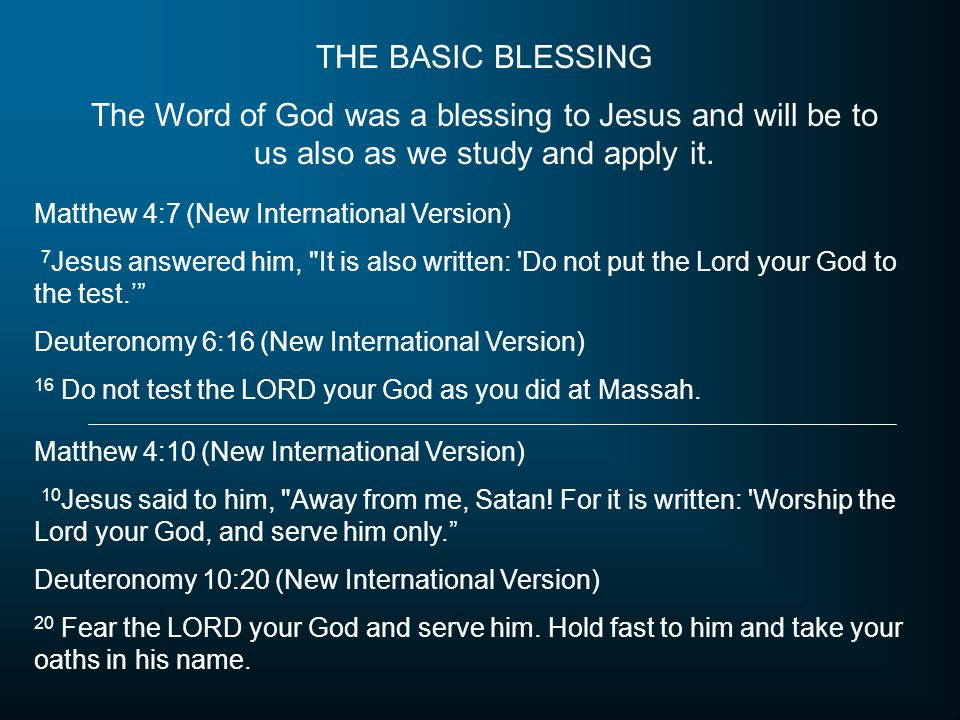 THE BASIC BLESSING The Word of God was a blessing to Jesus and will be to us also as we study and apply it. Matthew 4:7 (New International Version) 7