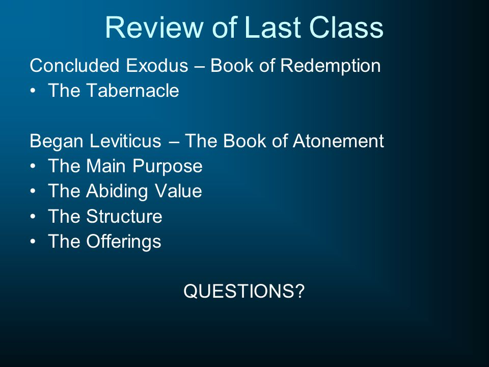 Review of Last Class Concluded Exodus – Book of Redemption The Tabernacle Began Leviticus – The Book of Atonement The Main Purpose The Abiding Value T