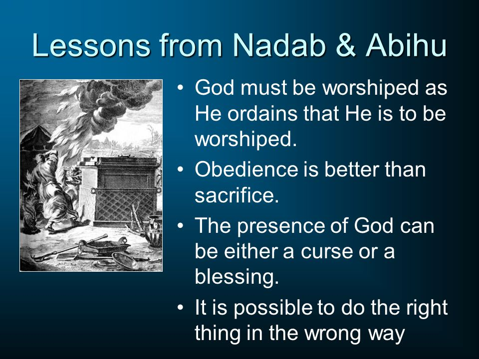 Lessons from Nadab & Abihu God must be worshiped as He ordains that He is to be worshiped. Obedience is better than sacrifice. The presence of God can