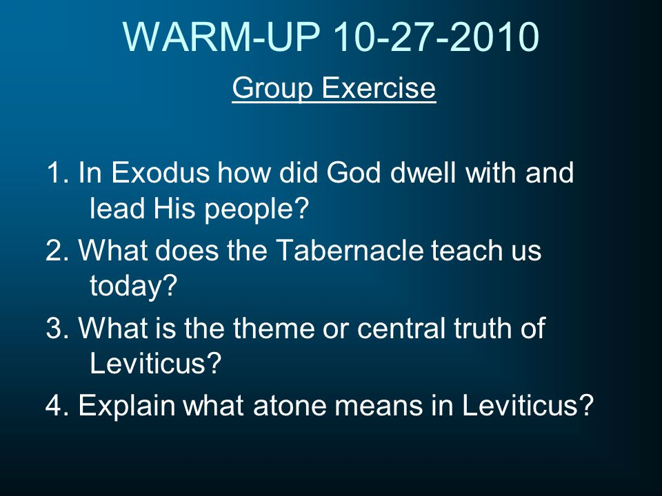 WARM-UP 10-27-2010 Group Exercise 1. In Exodus how did God dwell with and lead His people? 2. What does the Tabernacle teach us today? 3. What is the