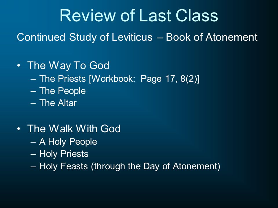 Review of Last Class Continued Study of Leviticus – Book of Atonement The Way To God –The Priests [Workbook: Page 17, 8(2)] –The People –The Altar The
