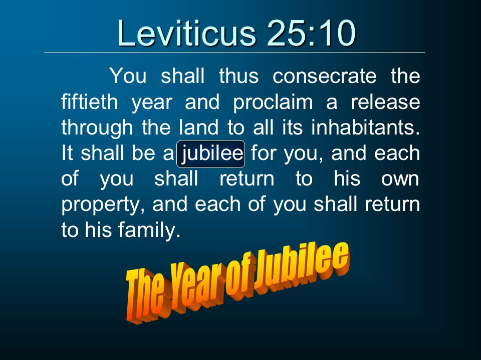 Leviticus 25:10 You shall thus consecrate the fiftieth year and proclaim a release through the land to all its inhabitants. It shall be a jubilee for