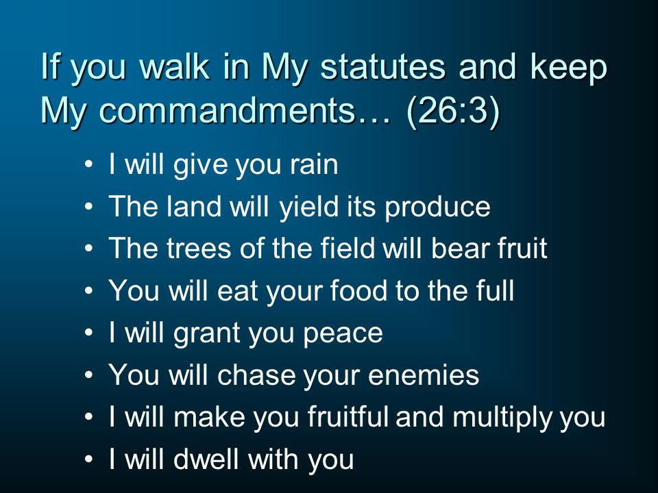 If you walk in My statutes and keep My commandments… (26:3) I will give you rain The land will yield its produce The trees of the field will bear frui