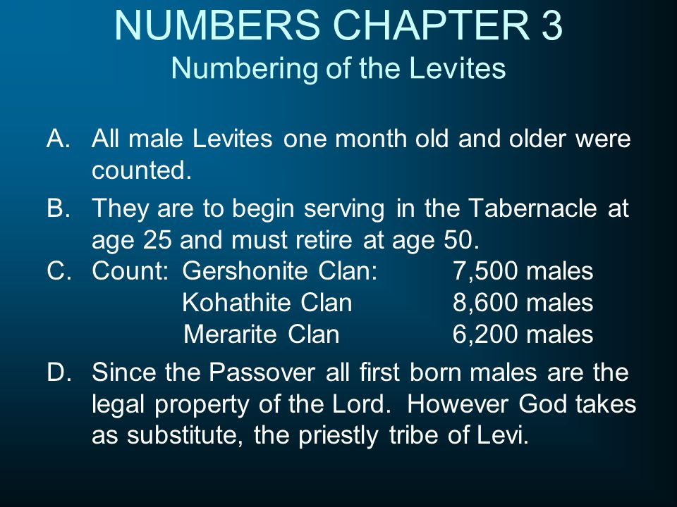 NUMBERS CHAPTER 3 Numbering of the Levites A.All male Levites one month old and older were counted. B.They are to begin serving in the Tabernacle at a