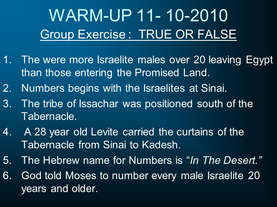 WARM-UP 11- 10-2010 Group Exercise : TRUE OR FALSE 1.The were more Israelite males over 20 leaving Egypt than those entering the Promised Land. 2.Numb