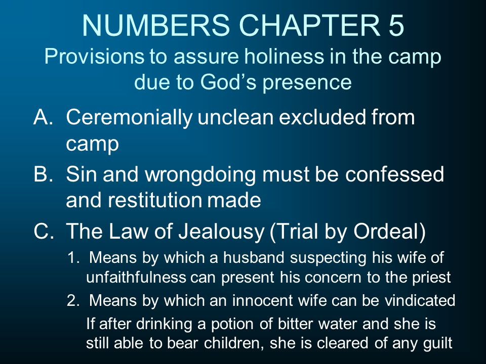 NUMBERS CHAPTER 5 Provisions to assure holiness in the camp due to God's presence A.Ceremonially unclean excluded from camp B.Sin and wrongdoing must