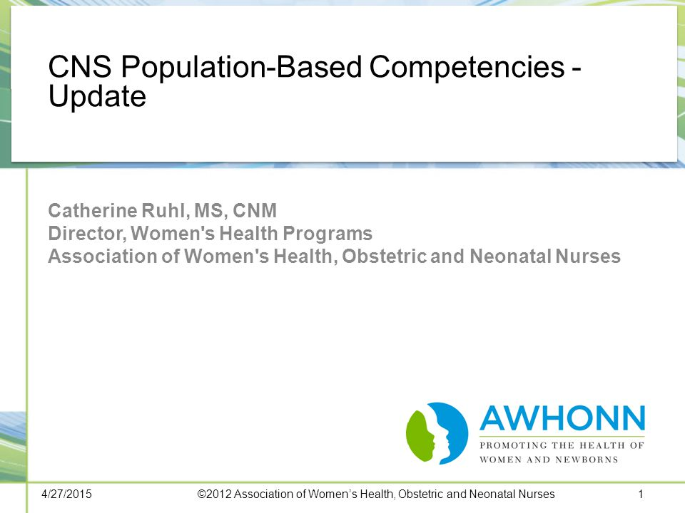 CNS Population-Based Competencies - Update Catherine Ruhl, MS, CNM Director, Women s Health Programs Association of Women s Health, Obstetric and Neonatal Nurses 4/27/20151©2012 Association of Women's Health, Obstetric and Neonatal Nurses