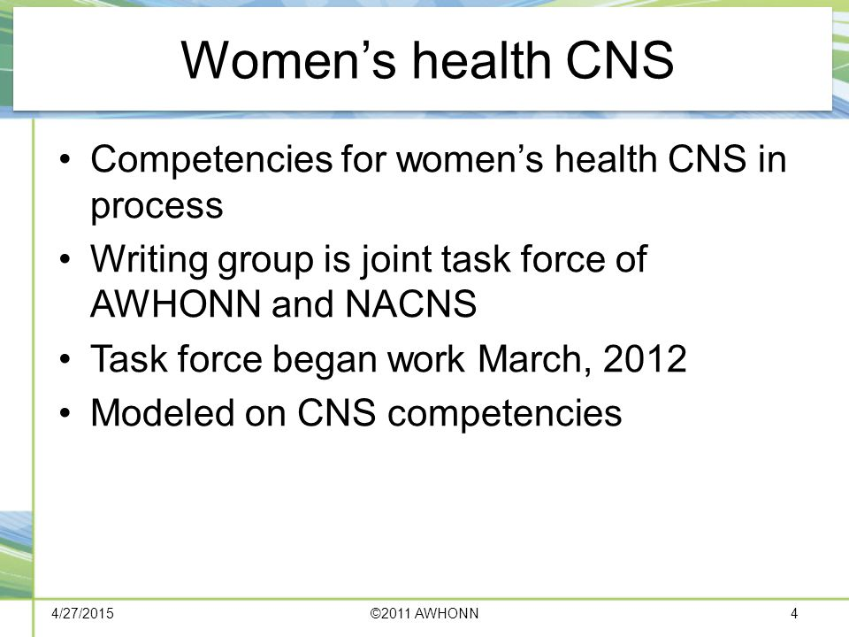 Women's health CNS Competencies for women's health CNS in process Writing group is joint task force of AWHONN and NACNS Task force began work March, 2012 Modeled on CNS competencies 4/27/2015©2011 AWHONN4