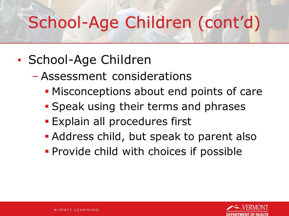 School-Age Children (cont'd) School-Age Children –Assessment considerations  Misconceptions about end points of care  Speak using their terms and phrases  Explain all procedures first  Address child, but speak to parent also  Provide child with choices if possible