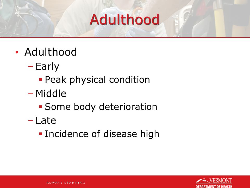 Adulthood Adulthood –Early  Peak physical condition –Middle  Some body deterioration –Late  Incidence of disease high