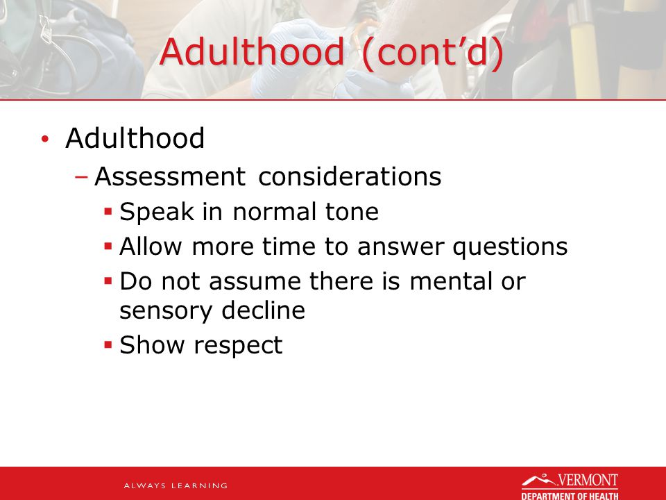 Adulthood (cont'd) Adulthood –Assessment considerations  Speak in normal tone  Allow more time to answer questions  Do not assume there is mental or sensory decline  Show respect