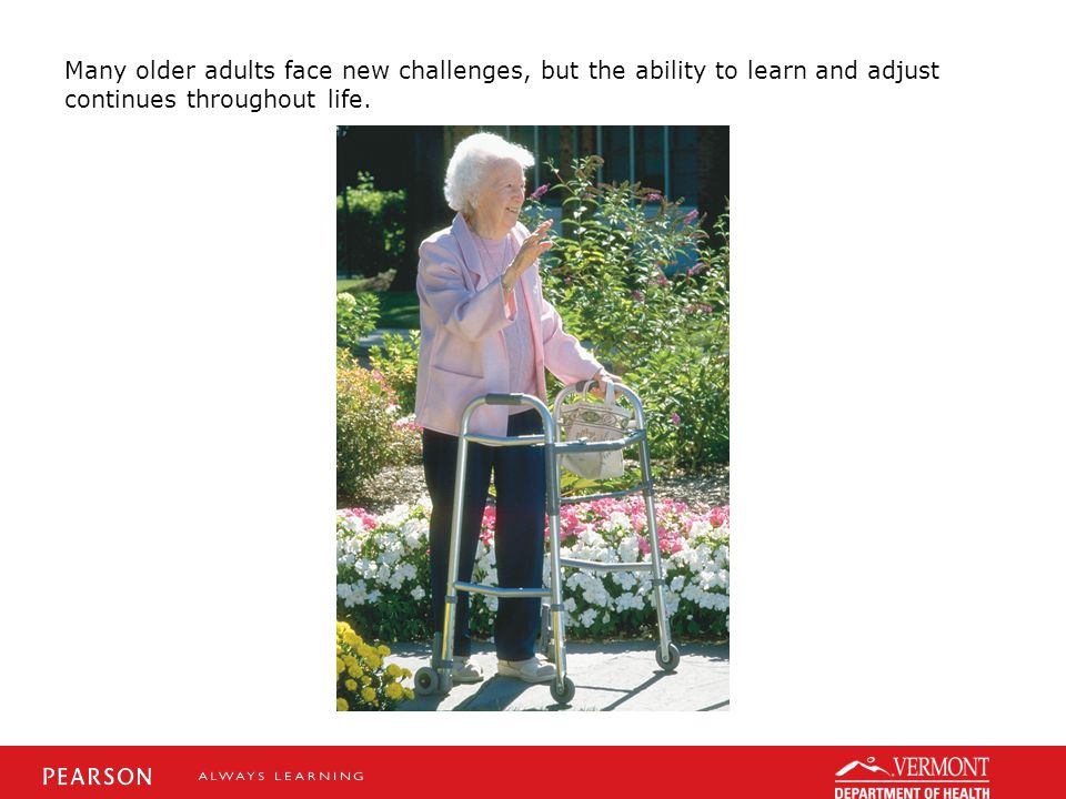 Many older adults face new challenges, but the ability to learn and adjust continues throughout life.