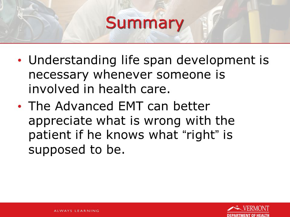 Summary Understanding life span development is necessary whenever someone is involved in health care.