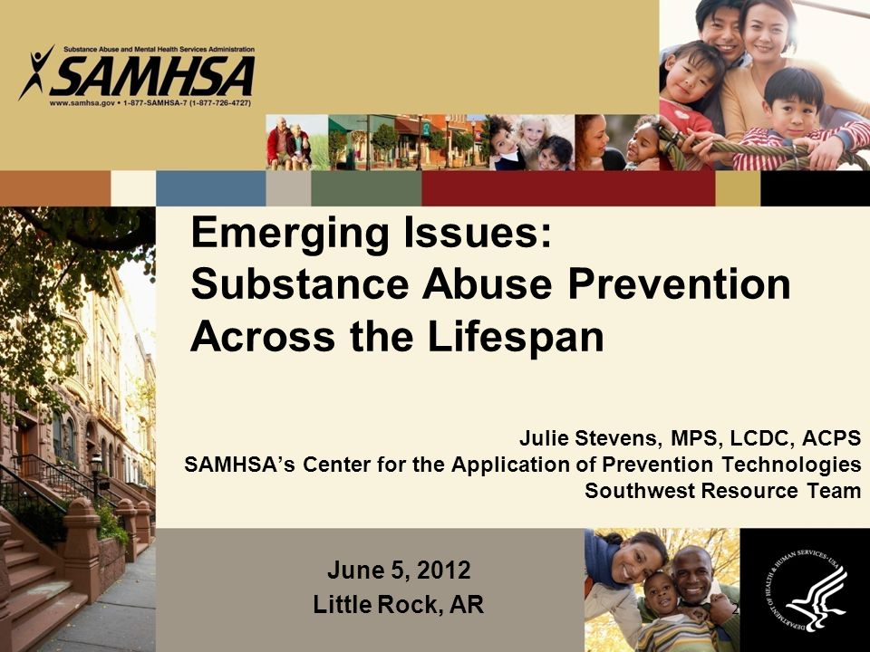 2 Emerging Issues: Substance Abuse Prevention Across the Lifespan Julie Stevens, MPS, LCDC, ACPS SAMHSA's Center for the Application of Prevention Technologies Southwest Resource Team June 5, 2012 Little Rock, AR