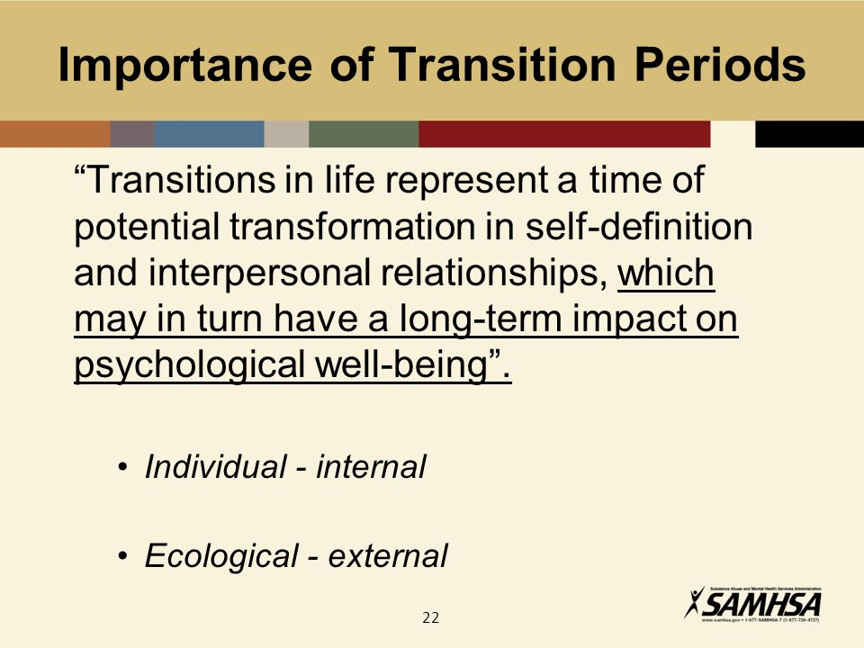 22 Importance of Transition Periods Transitions in life represent a time of potential transformation in self-definition and interpersonal relationships, which may in turn have a long-term impact on psychological well-being .