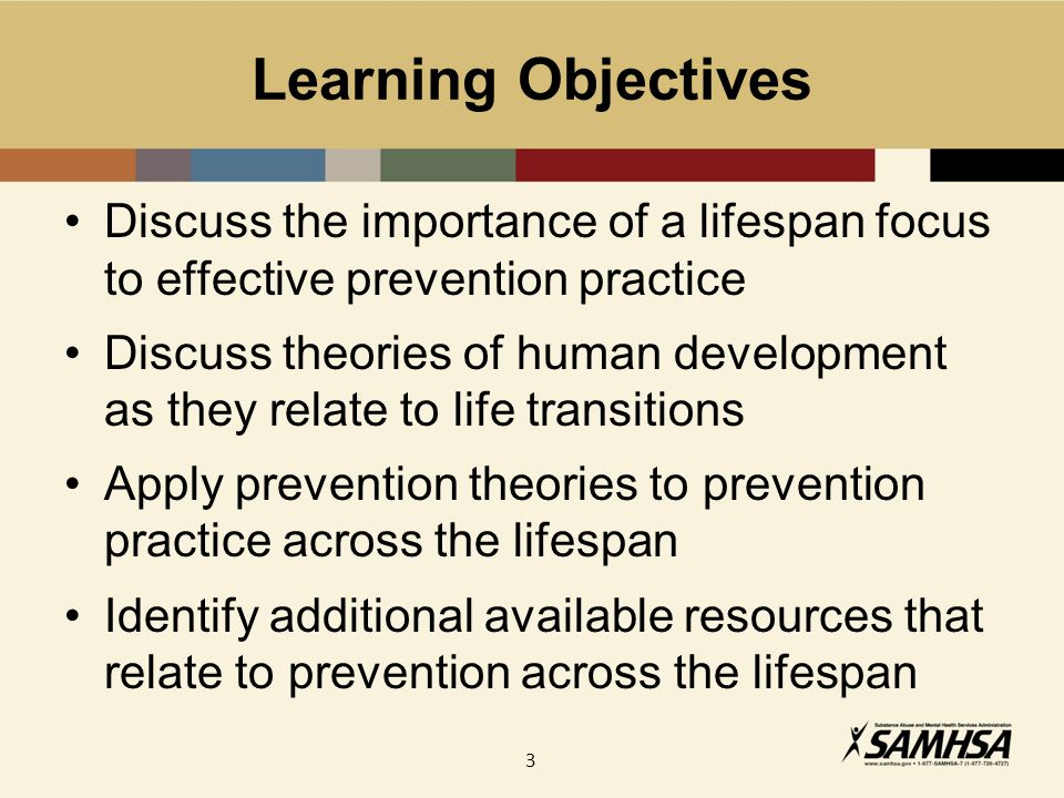 3 Learning Objectives Discuss the importance of a lifespan focus to effective prevention practice Discuss theories of human development as they relate to life transitions Apply prevention theories to prevention practice across the lifespan Identify additional available resources that relate to prevention across the lifespan
