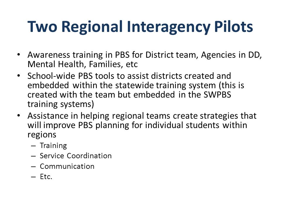 Two Regional Interagency Pilots Awareness training in PBS for District team, Agencies in DD, Mental Health, Families, etc School-wide PBS tools to ass