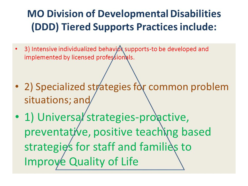 MO Division of Developmental Disabilities (DDD) Tiered Supports Practices include: 3) Intensive individualized behavior supports-to be developed and i