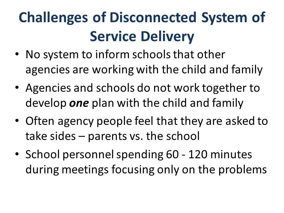 Challenges of Disconnected System of Service Delivery No system to inform schools that other agencies are working with the child and family Agencies a