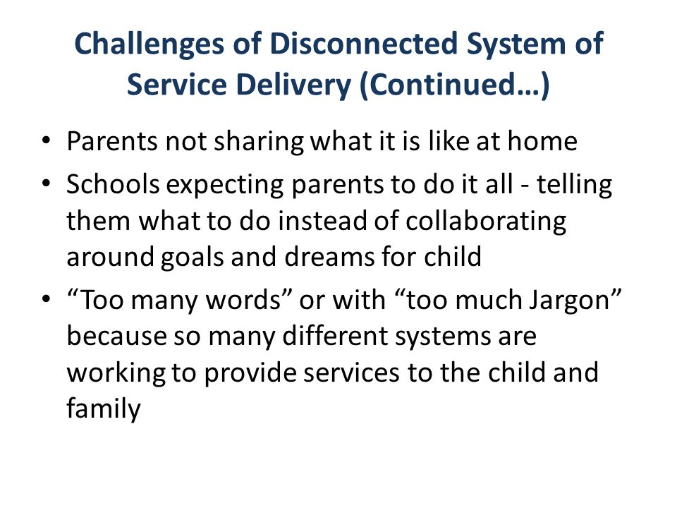 Challenges of Disconnected System of Service Delivery (Continued…) Parents not sharing what it is like at home Schools expecting parents to do it all