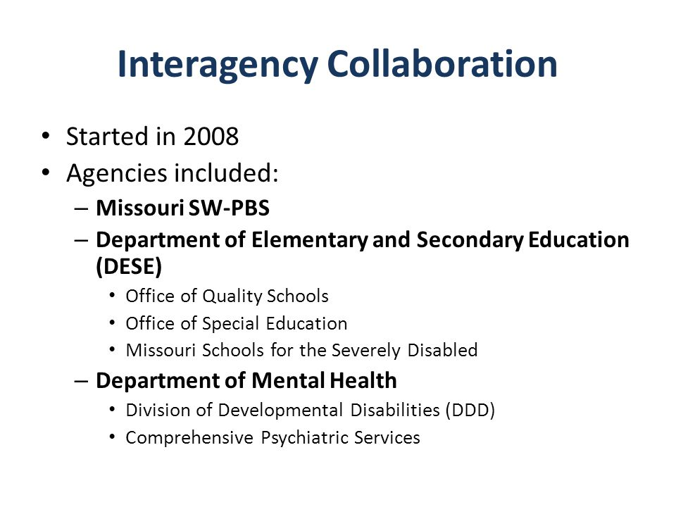 Interagency Collaboration Started in 2008 Agencies included: – Missouri SW-PBS – Department of Elementary and Secondary Education (DESE) Office of Qua